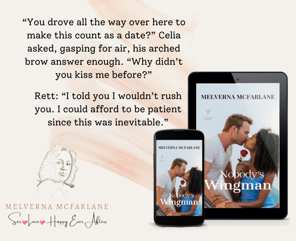 """Text: """"You drove all the way over here to make this count as a date?"""" Celia asked, gasping for air, his arched brow answer enough. """"Why didn't you kiss me before?"""" Rett: """"I told you I wouldn't rush you. I could afford to be patient as this was inevitable.""""  Next to text is an image of the free ebook cover on a phone and tablet. Pictured are a White man kissing a Black woman holding a rose. Title of the book is Nobody's Wingman by Melverna McFarlane."""